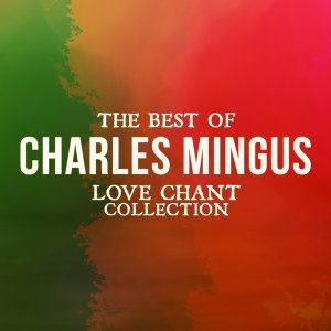 The Best Of Charles Mingus - Love Chant Collection