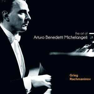The Art of Arturo Benedetti Michelangeli: Grieg & Rachamaninov