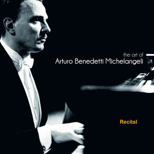 The Art of Arturo Benedetti Michelangeli: Recital