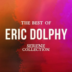 The Best of Eric Dolphy - Serene Collection