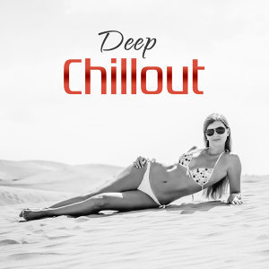 Deep Chillout – The Best of Chill Out Summer Sounds, Relaxing Music, Serenity Chillout, Ambient Chillout  Lounge