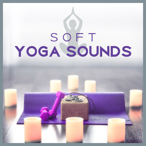 Soft Yoga Sounds – Relaxing New Age Music, Meditation Sounds, Chakra Balancing, Yoga Training, Peaceful Mind