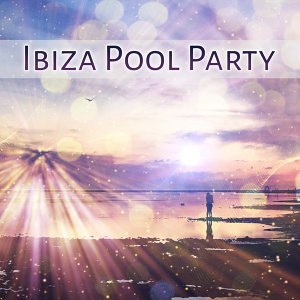 Ibiza Pool Party – Party Time, Beach House, Night Music, Chill Out Vibes