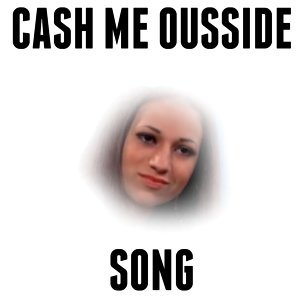 Cash Me Ousside Song