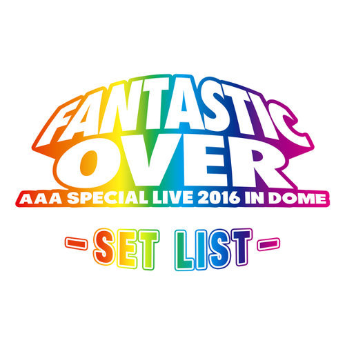 AAA Special Live 2016 in Dome -FANTASTIC OVER- SET LIST