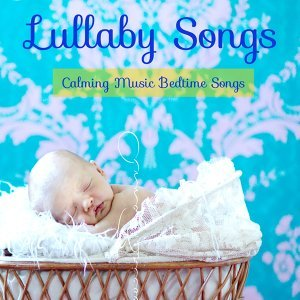 Lullaby Songs – Calming Music Bedtime Songs, Toddler Songs to Get Baby to Sleep Through the Night, Classical Baby Lullabies