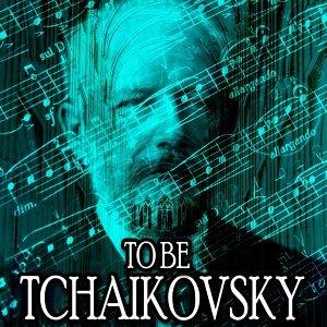 To Be Tchaikovsky
