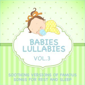 Babies Lullabies - Soothing Versions of Famous Songs for Rest and Sleep, Vol. 3