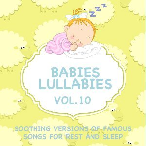 Babies Lullabies - Soothing Versions of Famous Songs for Rest and Sleep, Vol. 10
