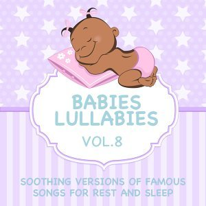 Babies Lullabies - Soothing Versions of Famous Songs for Rest and Sleep, Vol. 8