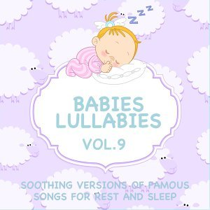 Babies Lullabies - Soothing Versions of Famous Songs for Rest and Sleep, Vol. 9
