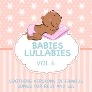 Babies Lullabies - Soothing Versions of Famous Songs for Rest and Sleep, Vol. 6