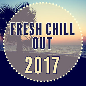 Fresh Chill Out 2017 - New Hits of Chill Out Music, Deep Chill, Relaxed Chill