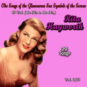 The Songs of the Glamourous Sex Symbols of the Screen in 13 Volumes - Vol. 9: Rita Hayworth