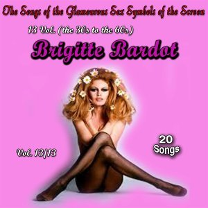The Songs of the Glamourous Sex Symbols of the Screen in 13 Volumes - Vol. 13 : Brigitte Bardot