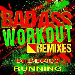 Bad Ass Workout! Extreme Cardio Remixes - Running