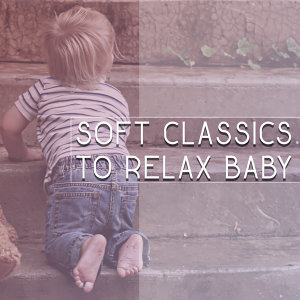 Soft Classics to Relax Baby – Calm Classical Music, Rest with Baby, Relaxation Music