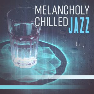 Melancholy Chilled Jazz – Instrumental Melodies of Smooth Jazz, Easy Listening, Relaxed Jazz