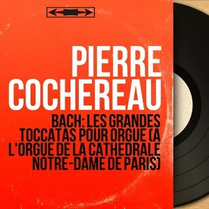 Bach: Les grandes toccatas pour orgue (À l'orgue de la cathédrale Notre-Dame de Paris) - Mono Version