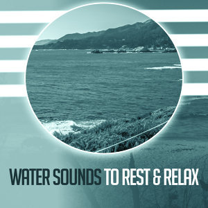 Water Sounds to Rest & Relax – Calming Nature Sounds, Music for Peaceful Mind, Soft Relaxation