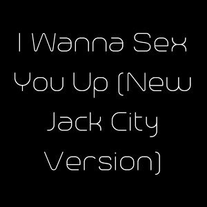 I Wanna Sex You Up (New Jack City Version)