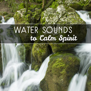 Water Sounds to Calm Spirit – Water Sounds to Relax, Rest with Nature, Soft Music, New Age Music
