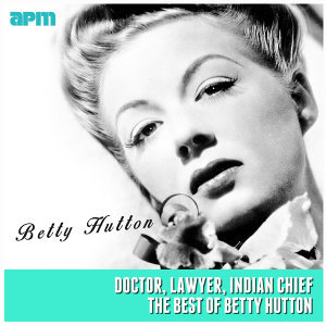 Doctor, Lawyer, Indian Chief (The Best Of Betty Hutton)