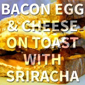 Bacon Egg & Cheese on Toast with Sriracha