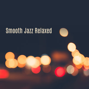 Smooth Jazz Relaxed – Beautiful Jazz Album, Easy Listening, Instrumental Music, Relaxing Jazz
