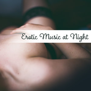 Erotic Music at Night – Sexy Jazz, Erotic Lounge, Sensual Massage, Hot Dance, Strong Feeling, Romantic Evening for Two, Mellow Jazz