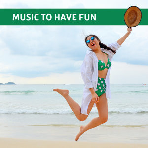 Music to Have Fun – Chill Out Music, Ibiza Party Time, Beach Dancefloor, Party All Night