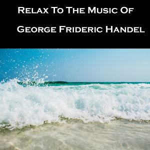 Relax To The Music Of George Frideric Handel