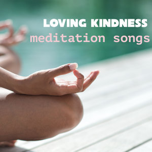 Loving Kindness Meditation Songs - Music to Meditate Deeply for Your Loved Ones