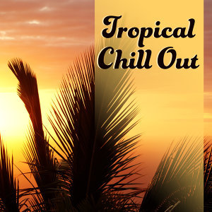 Tropical Chill Out – Summer Chill Out Music, Relaxing Sounds, Stress Relief, Peaceful Mind