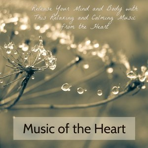Music of the Heart – Release Your Mind and Body with This Relaxing and Calming Music from the Heart
