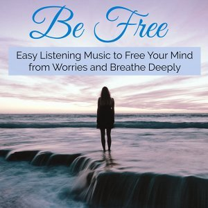 Be Free – Easy Listening Music to Free Your Mind from Worries and Breathe Deeply