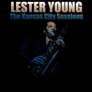 Lester Young: The Kansas City Sessions
