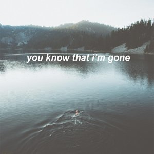 you know that i'm gone