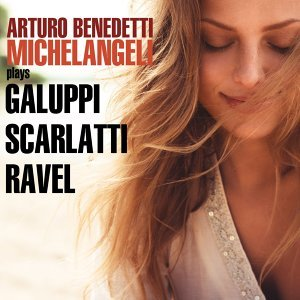 Michelangeli Plays Galuppi, Scarlatti & Ravel