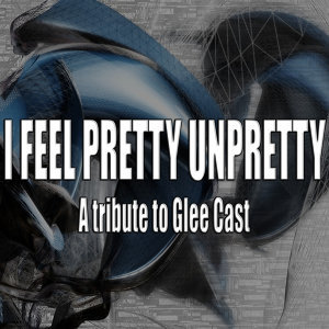 I feel pretty unpretty (A tribute to Glee Cast)