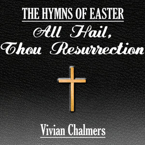 All Hail, Thou Resurrection, The Hymns of Easter