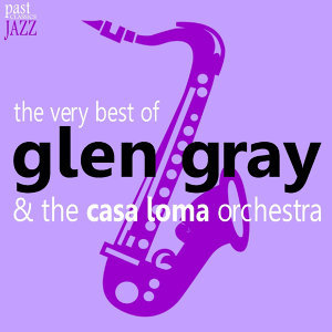 The Very Best of Glen Gray & The Casa Loma Orchestra