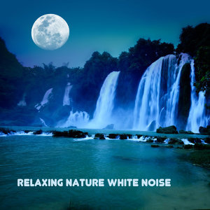 Relaxing Nature White Noise and Relaxation Music, Nature Sounds Lullabies for Baby Sleep
