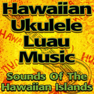 Hawaiian Ukulele Luau Music (Sounds Of The Hawaiian Islands)