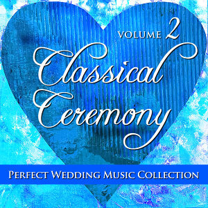 Perfect Wedding Music Collection: Classical Ceremony, Vol. 2
