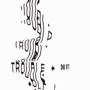 Trouble + Me