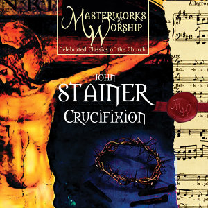Masterworks of Worship Volume 3 - Stainer: The Crucifixion