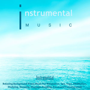 Instrumental Music: Relaxing Background Piano Music for Relaxation, Spa, Yoga, Meditation, Studying, Sleeping, Massage, Reading, Focus and Concentration