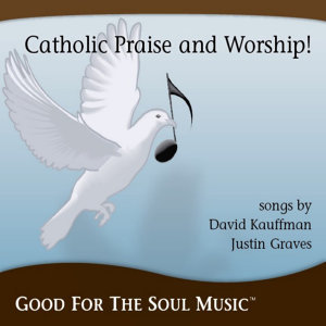 Catholic Praise and Worship From Good For The Soul Music