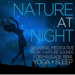 Nature at Night - Relaxing, Meditative Music and Nature Sounds for Massage, Reiki, Yoga, And Sleep
